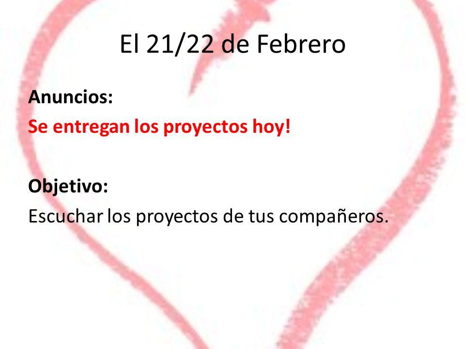 El 21/22 de Febrero Anuncios: Se entregan los proyectos hoy! Objetivo: Escuchar los proyectos de tus compañeros.