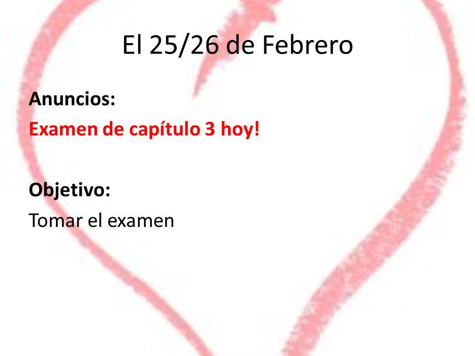 El 25/26 de Febrero Anuncios: Examen de capítulo 3 hoy! Objetivo: Tomar el examen