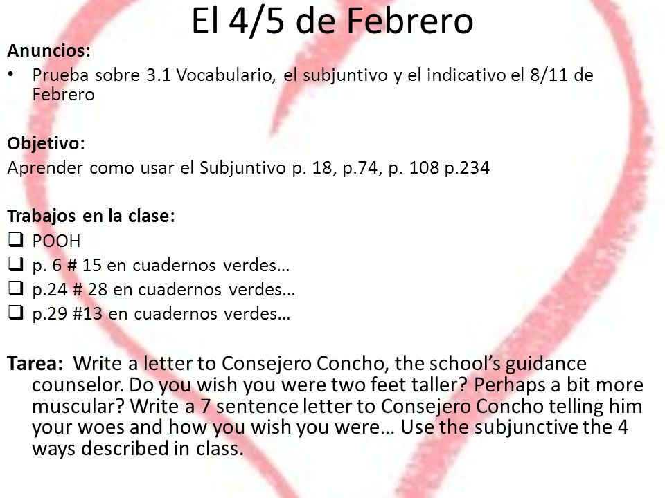 El 4/5 de Febrero Anuncios: Prueba sobre 3.1 Vocabulario, el subjuntivo y el indicativo el 8/11 de Febrero Objetivo: Aprender como usar el Subjuntivo p.