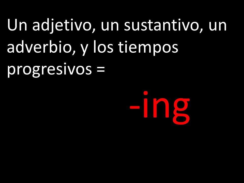 Un adjetivo, un sustantivo, un adverbio, y los tiempos progresivos = -ing pp. 357-370