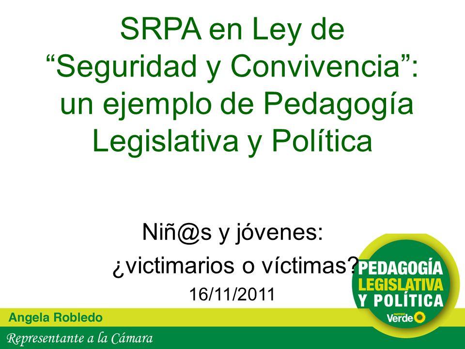 SRPA en Ley de Seguridad y Convivencia: un ejemplo de Pedagogía Legislativa y Política Niñ@s y jóvenes: ¿victimarios o víctimas? 16/11/2011
