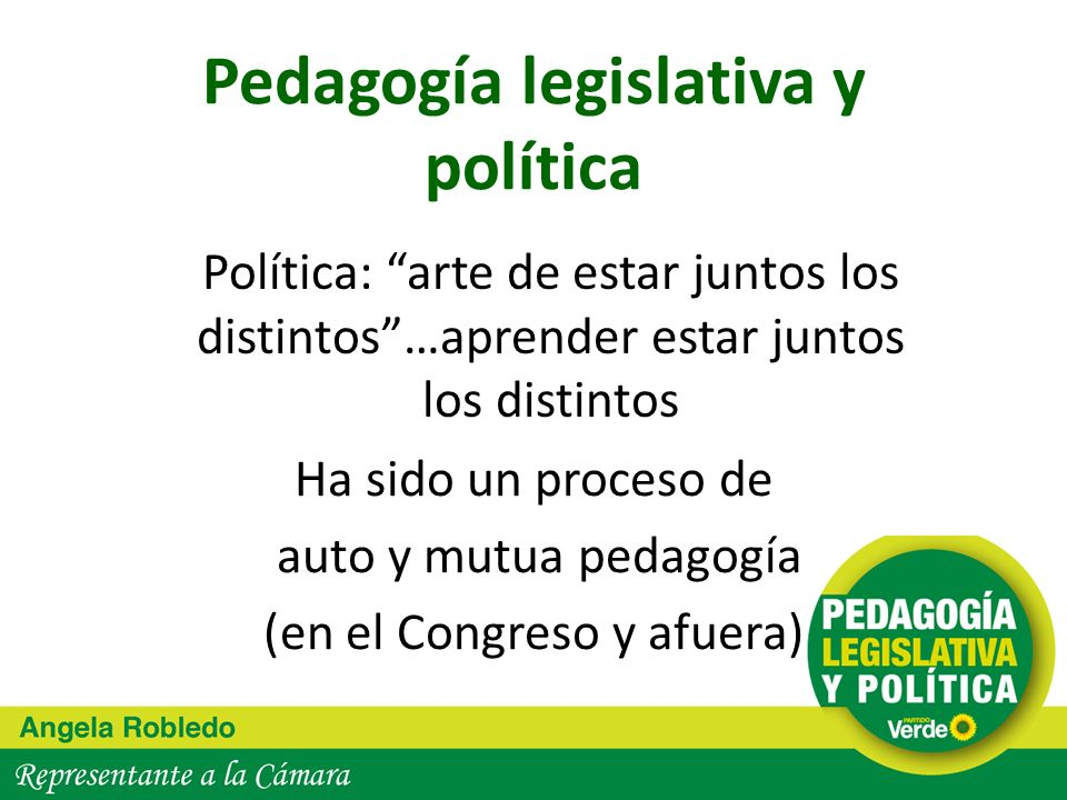 Pedagogía legislativa y política Ha sido un proceso de auto y mutua pedagogía (en el Congreso y afuera) Política: arte de estar juntos los distintos…a