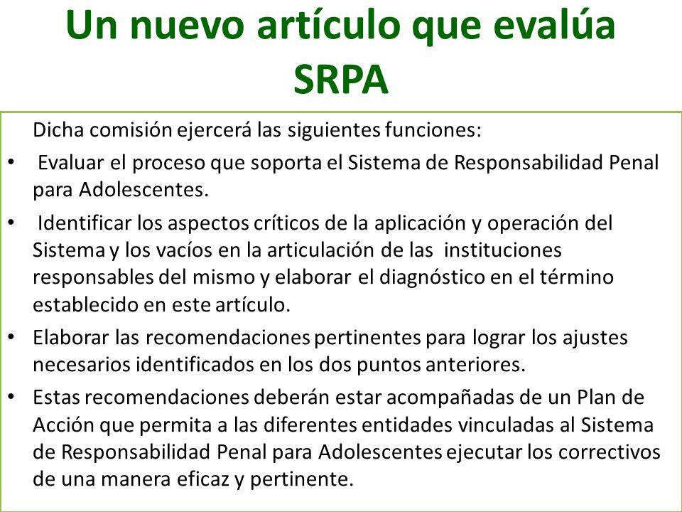 Un nuevo artículo que evalúa SRPA Dicha comisión ejercerá las siguientes funciones: Evaluar el proceso que soporta el Sistema de Responsabilidad Penal
