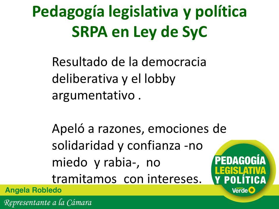 Pedagogía legislativa y política SRPA en Ley de SyC Resultado de la democracia deliberativa y el lobby argumentativo. Apeló a razones, emociones de so