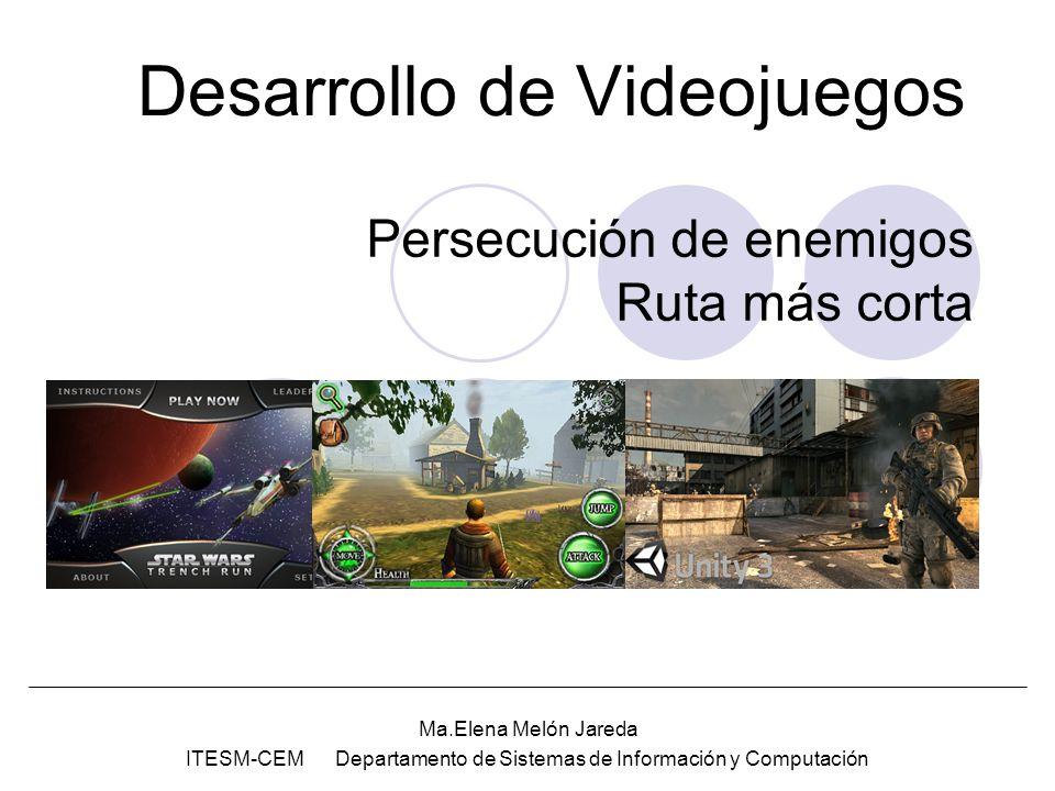 Desarrollo de Videojuegos Ma.Elena Melón Jareda ITESM-CEM Departamento de Sistemas de Información y Computación Persecución de enemigos Ruta más corta