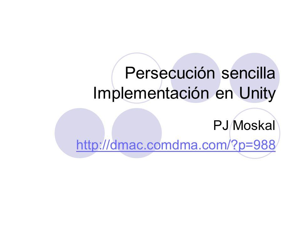 Persecución sencilla Implementación en Unity PJ Moskal http://dmac.comdma.com/?p=988