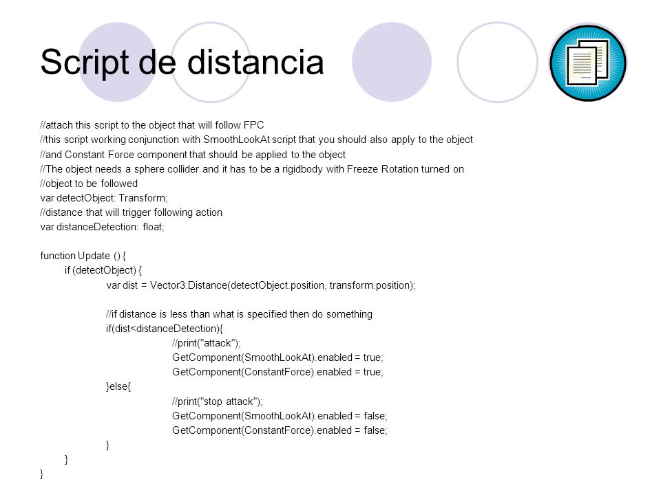 Script de distancia //attach this script to the object that will follow FPC //this script working conjunction with SmoothLookAt script that you should also apply to the object //and Constant Force component that should be applied to the object //The object needs a sphere collider and it has to be a rigidbody with Freeze Rotation turned on //object to be followed var detectObject: Transform; //distance that will trigger following action var distanceDetection: float; function Update () { if (detectObject) { var dist = Vector3.Distance(detectObject.position, transform.position); //if distance is less than what is specified then do something if(dist<distanceDetection){ //print( attack ); GetComponent(SmoothLookAt).enabled = true; GetComponent(ConstantForce).enabled = true; }else{ //print( stop attack ); GetComponent(SmoothLookAt).enabled = false; GetComponent(ConstantForce).enabled = false; }