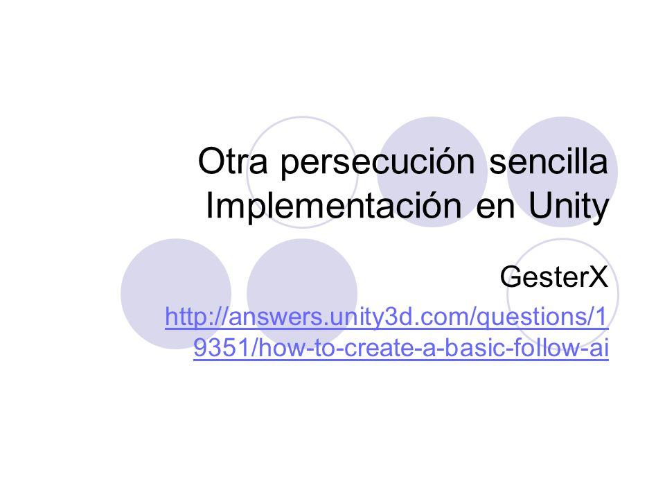 Otra persecución sencilla Implementación en Unity GesterX http://answers.unity3d.com/questions/1 9351/how-to-create-a-basic-follow-ai