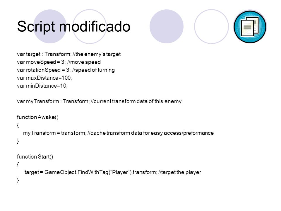 Script modificado var target : Transform; //the enemy s target var moveSpeed = 3; //move speed var rotationSpeed = 3; //speed of turning var maxDistance=100; var minDistance=10; var myTransform : Transform; //current transform data of this enemy function Awake() { myTransform = transform; //cache transform data for easy access/preformance } function Start() { target = GameObject.FindWithTag( Player ).transform; //target the player }