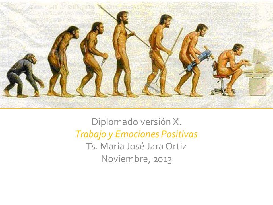 Diplomado versión X. Trabajo y Emociones Positivas Ts. María José Jara Ortiz Noviembre, 2013