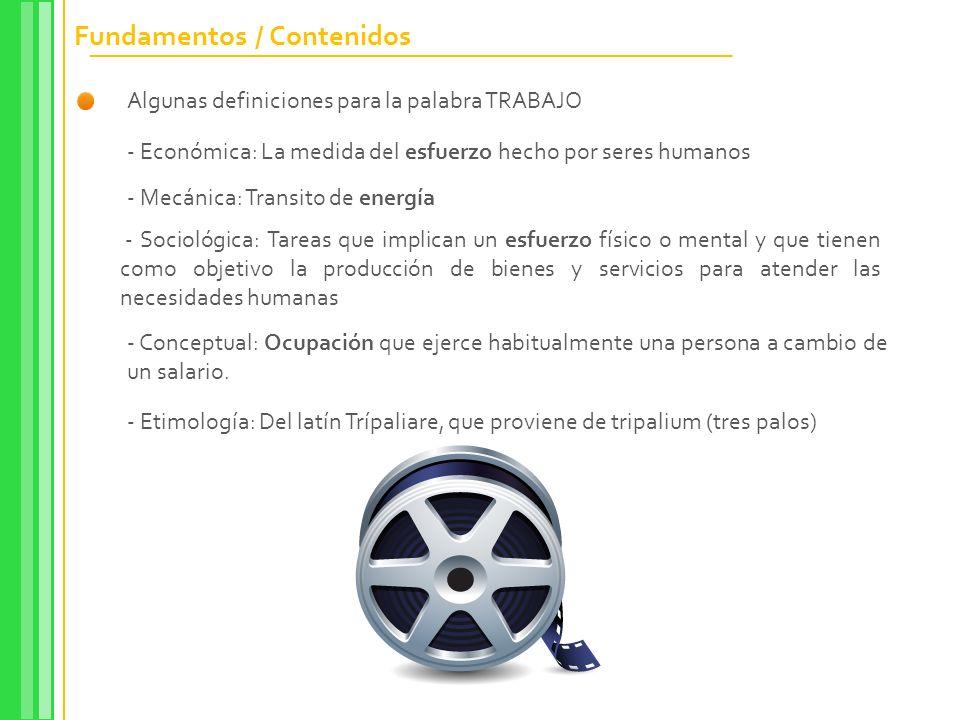 Fundamentos / Contenidos Algunas definiciones para la palabra TRABAJO - Económica: La medida del esfuerzo hecho por seres humanos - Mecánica: Transito