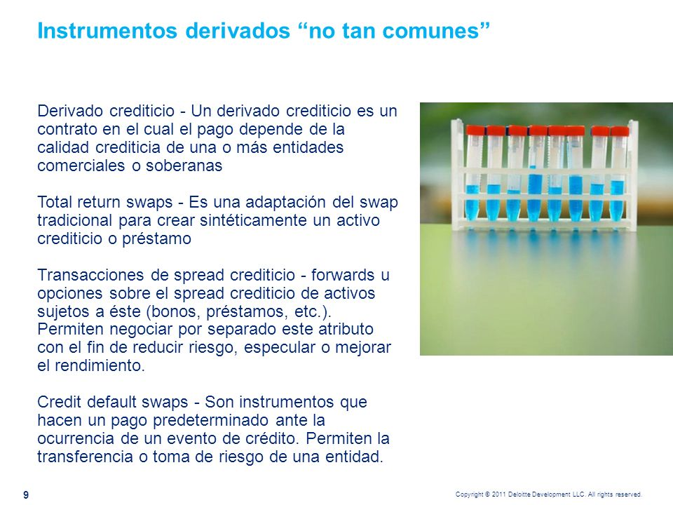Copyright © 2011 Deloitte Development LLC. All rights reserved. 9 Instrumentos derivados no tan comunes Derivado crediticio - Un derivado crediticio e