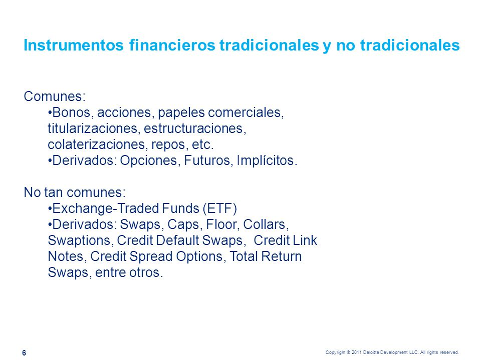 Copyright © 2011 Deloitte Development LLC. All rights reserved. Instrumentos financieros tradicionales y no tradicionales Comunes: Bonos, acciones, pa