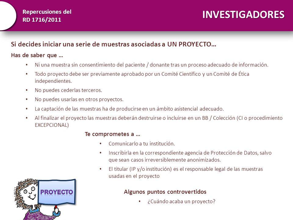 Repercusiones del RD 1716/2011 INVESTIGADORES Si decides iniciar una serie de muestras asociadas a UN PROYECTO… Has de saber que … Ni una muestra sin