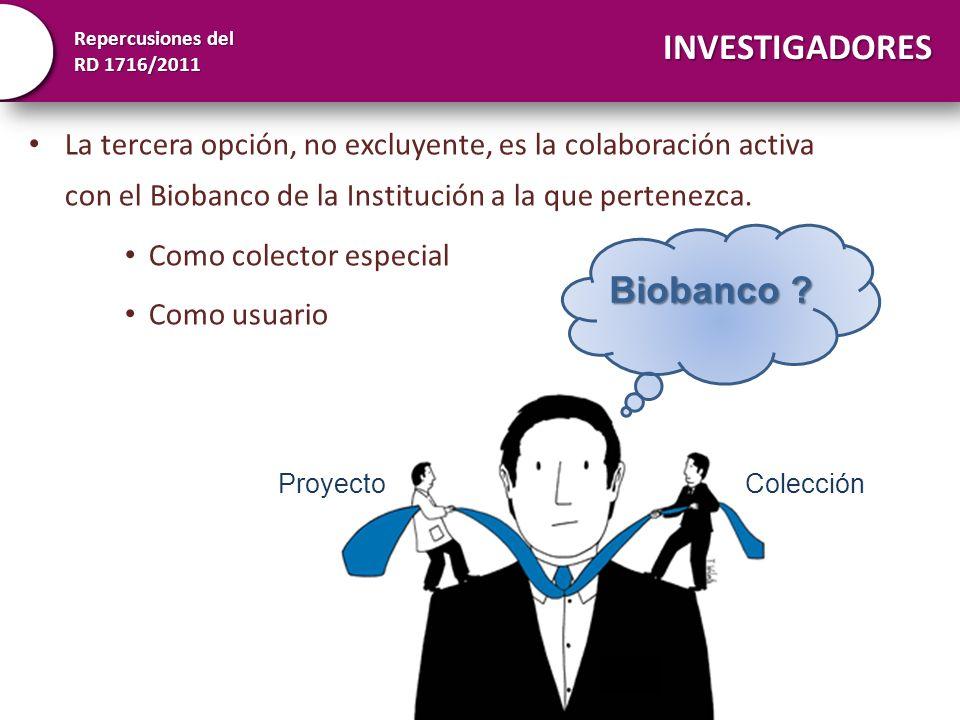 Repercusiones del RD 1716/2011 INVESTIGADORES La tercera opción, no excluyente, es la colaboración activa con el Biobanco de la Institución a la que p