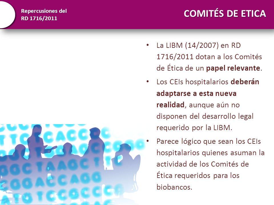 Repercusiones del RD 1716/2011 COMITÉS DE ETICA La LIBM (14/2007) en RD 1716/2011 dotan a los Comités de Ética de un papel relevante. Los CEIs hospita