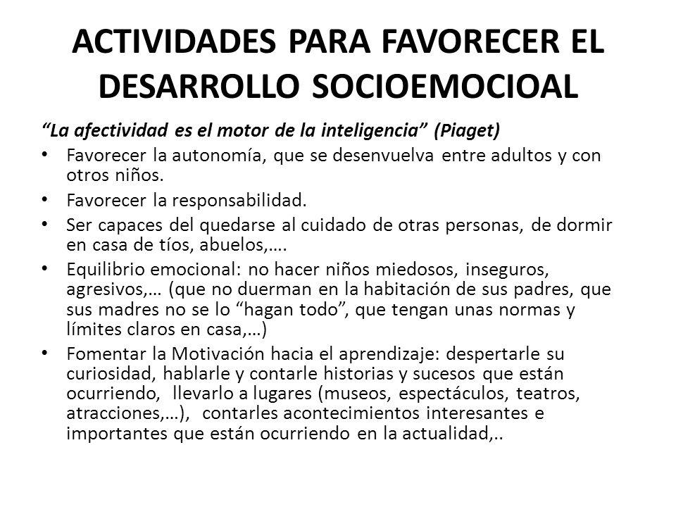 ACTIVIDADES PARA FAVORECER EL DESARROLLO SOCIOEMOCIOAL La afectividad es el motor de la inteligencia (Piaget) Favorecer la autonomía, que se desenvuel