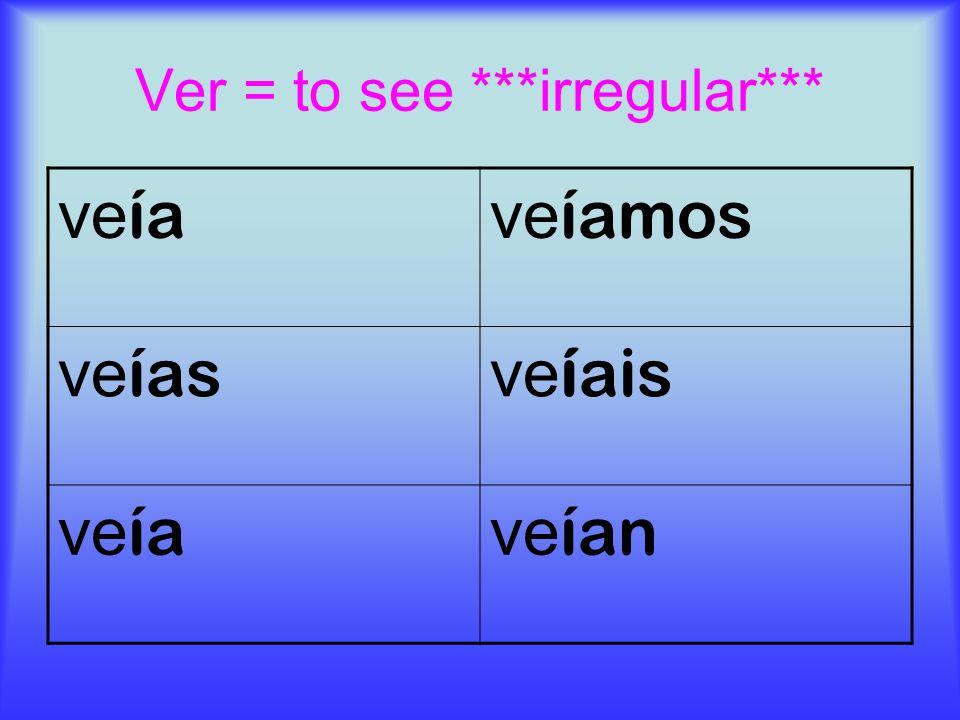 Ver = to see ***irregular*** ve ía ve íamos ve ías ve íais ve ía ve ían