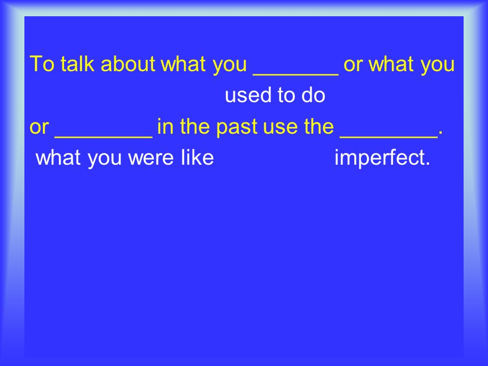 To talk about what you _______ or what you used to do or ________ in the past use the ________. what you were like imperfect.