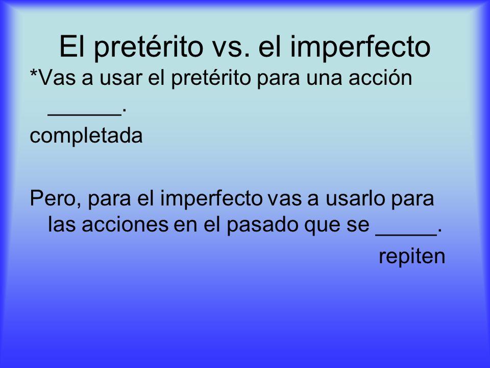 El pretérito vs. el imperfecto *Vas a usar el pretérito para una acción ______. completada Pero, para el imperfecto vas a usarlo para las acciones en