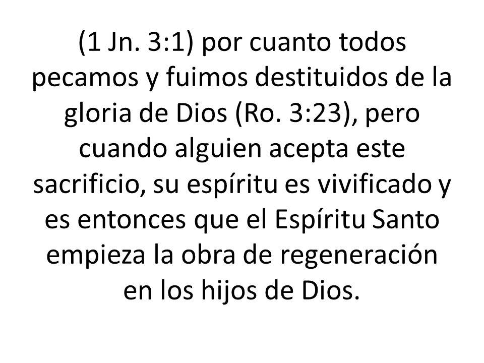 (1 Jn. 3:1) por cuanto todos pecamos y fuimos destituidos de la gloria de Dios (Ro. 3:23), pero cuando alguien acepta este sacrificio, su espíritu es