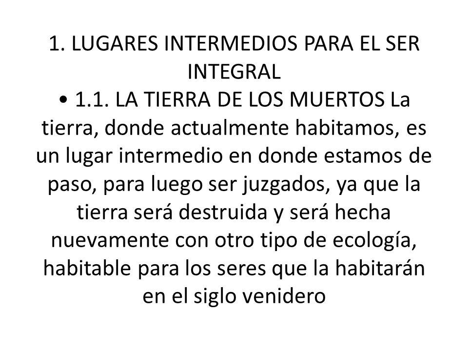 1. LUGARES INTERMEDIOS PARA EL SER INTEGRAL 1.1. LA TIERRA DE LOS MUERTOS La tierra, donde actualmente habitamos, es un lugar intermedio en donde esta