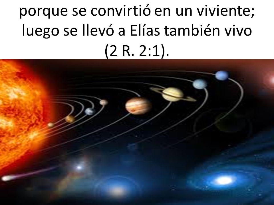 porque se convirtió en un viviente; luego se llevó a Elías también vivo (2 R. 2:1).