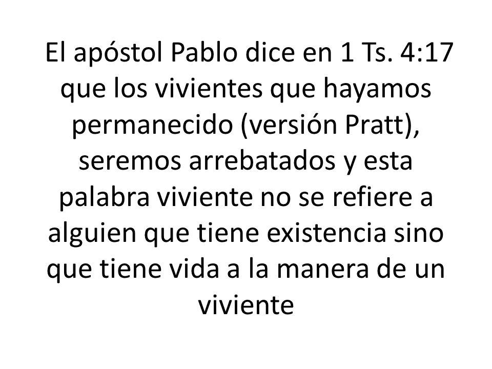 El apóstol Pablo dice en 1 Ts. 4:17 que los vivientes que hayamos permanecido (versión Pratt), seremos arrebatados y esta palabra viviente no se refie
