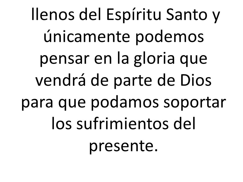 llenos del Espíritu Santo y únicamente podemos pensar en la gloria que vendrá de parte de Dios para que podamos soportar los sufrimientos del presente