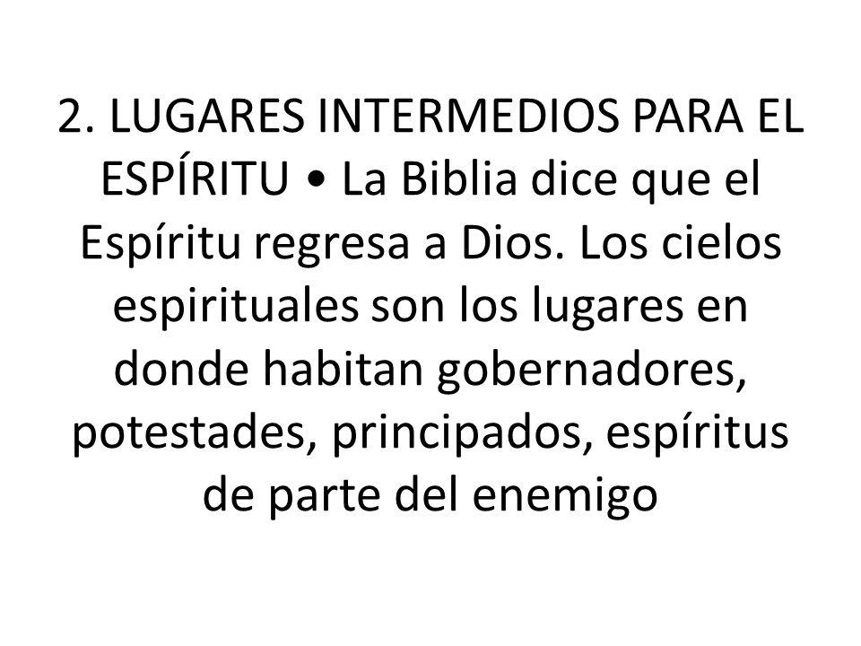 2.LUGARES INTERMEDIOS PARA EL ESPÍRITU La Biblia dice que el Espíritu regresa a Dios.