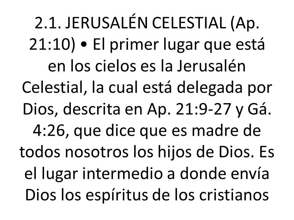 2.1. JERUSALÉN CELESTIAL (Ap. 21:10) El primer lugar que está en los cielos es la Jerusalén Celestial, la cual está delegada por Dios, descrita en Ap.