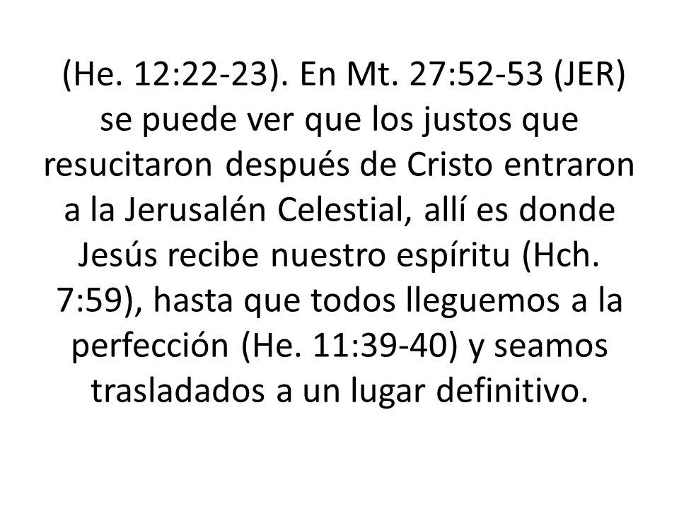 (He. 12:22-23). En Mt. 27:52-53 (JER) se puede ver que los justos que resucitaron después de Cristo entraron a la Jerusalén Celestial, allí es donde J