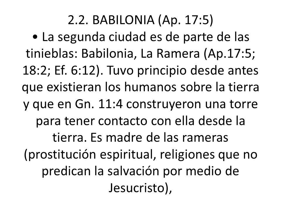 2.2. BABILONIA (Ap. 17:5) La segunda ciudad es de parte de las tinieblas: Babilonia, La Ramera (Ap.17:5; 18:2; Ef. 6:12). Tuvo principio desde antes q