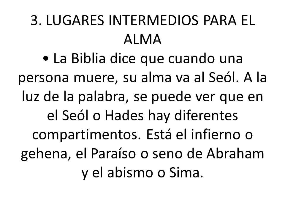 3. LUGARES INTERMEDIOS PARA EL ALMA La Biblia dice que cuando una persona muere, su alma va al Seól. A la luz de la palabra, se puede ver que en el Se