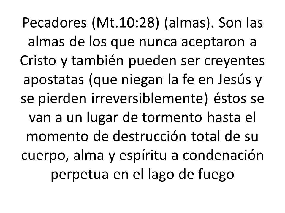 Pecadores (Mt.10:28) (almas). Son las almas de los que nunca aceptaron a Cristo y también pueden ser creyentes apostatas (que niegan la fe en Jesús y