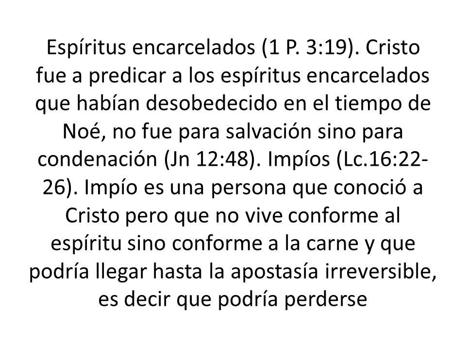 Espíritus encarcelados (1 P. 3:19). Cristo fue a predicar a los espíritus encarcelados que habían desobedecido en el tiempo de Noé, no fue para salvac