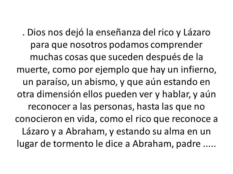 . Dios nos dejó la enseñanza del rico y Lázaro para que nosotros podamos comprender muchas cosas que suceden después de la muerte, como por ejemplo qu