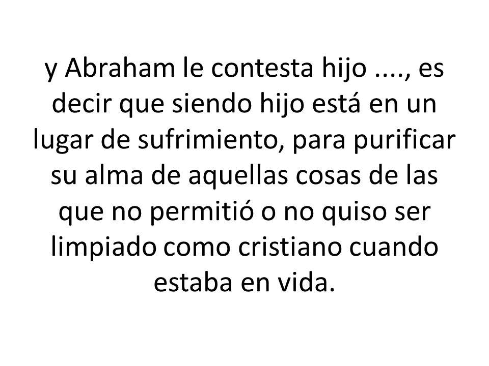 y Abraham le contesta hijo...., es decir que siendo hijo está en un lugar de sufrimiento, para purificar su alma de aquellas cosas de las que no permitió o no quiso ser limpiado como cristiano cuando estaba en vida.