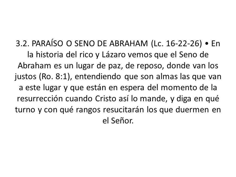 3.2. PARAÍSO O SENO DE ABRAHAM (Lc. 16-22-26) En la historia del rico y Lázaro vemos que el Seno de Abraham es un lugar de paz, de reposo, donde van l