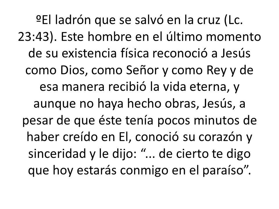 ºEl ladrón que se salvó en la cruz (Lc. 23:43). Este hombre en el último momento de su existencia física reconoció a Jesús como Dios, como Señor y com