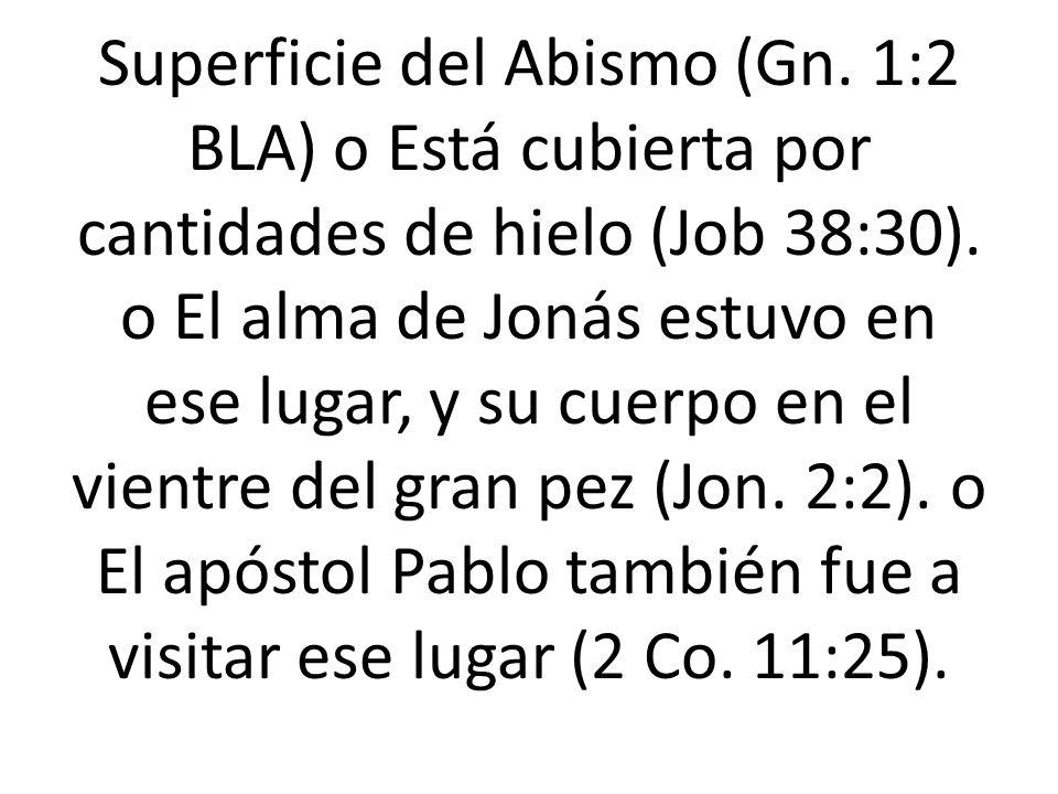 Superficie del Abismo (Gn. 1:2 BLA) o Está cubierta por cantidades de hielo (Job 38:30). o El alma de Jonás estuvo en ese lugar, y su cuerpo en el vie