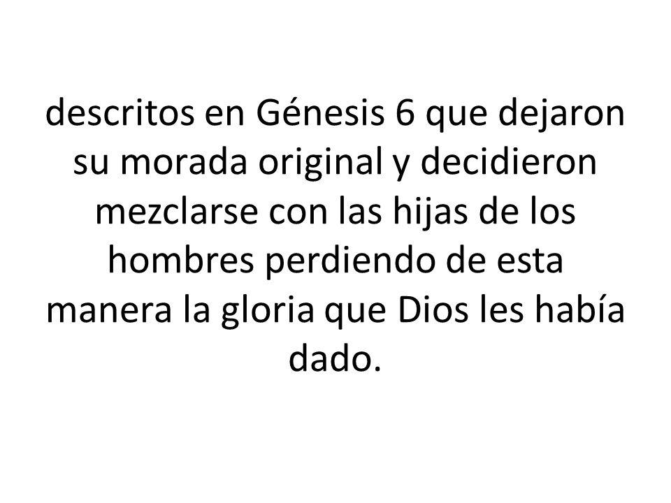descritos en Génesis 6 que dejaron su morada original y decidieron mezclarse con las hijas de los hombres perdiendo de esta manera la gloria que Dios les había dado.