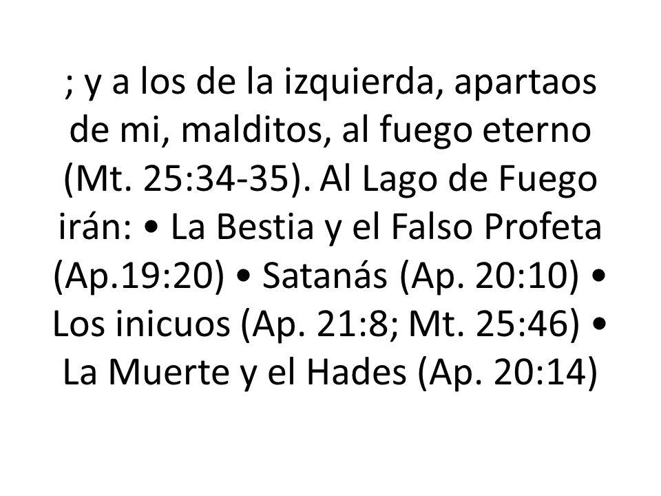 ; y a los de la izquierda, apartaos de mi, malditos, al fuego eterno (Mt. 25:34-35). Al Lago de Fuego irán: La Bestia y el Falso Profeta (Ap.19:20) Sa