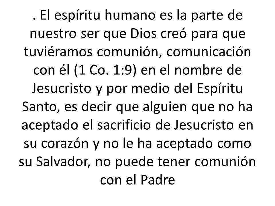 . El espíritu humano es la parte de nuestro ser que Dios creó para que tuviéramos comunión, comunicación con él (1 Co. 1:9) en el nombre de Jesucristo
