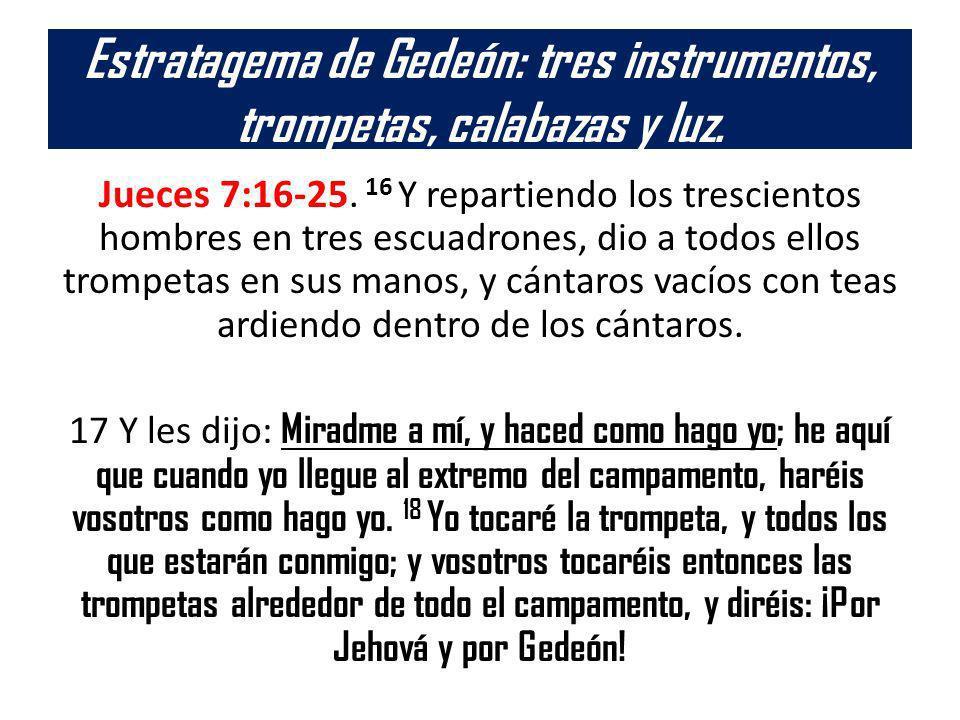 Estratagema de Gedeón: tres instrumentos, trompetas, calabazas y luz. Jueces 7:16-25. 16 Y repartiendo los trescientos hombres en tres escuadrones, di