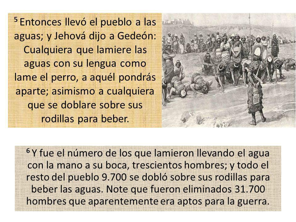 6 Y fue el número de los que lamieron llevando el agua con la mano a su boca, trescientos hombres; y todo el resto del pueblo 9.700 se dobló sobre sus