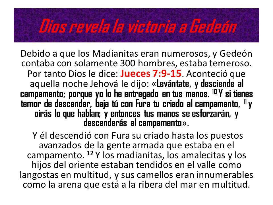 Dios revela la victoria a Gedeón Debido a que los Madianitas eran numerosos, y Gedeón contaba con solamente 300 hombres, estaba temeroso. Por tanto Di
