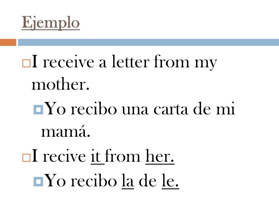 Ejemplo I receive a letter from my mother. Yo recibo una carta de mi mamá. I recive it from her. Yo recibo la de le.