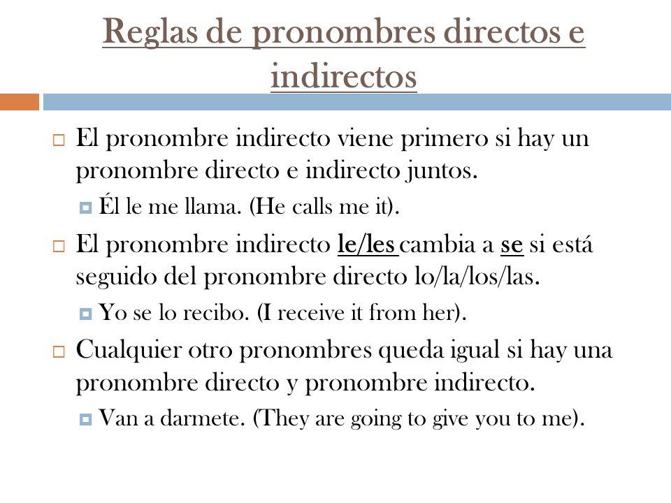 Reglas de pronombres directos e indirectos El pronombre indirecto viene primero si hay un pronombre directo e indirecto juntos. Él le me llama. (He ca