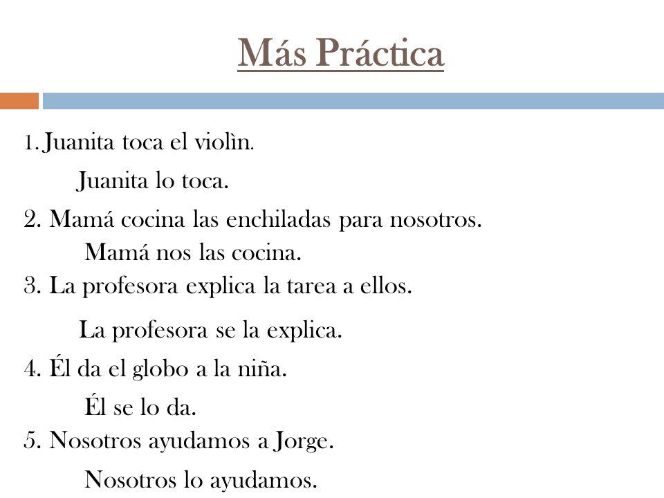 Más Práctica 1. Juanita toca el violìn. 2. Mamá cocina las enchiladas para nosotros. 3. La profesora explica la tarea a ellos. 4. Él da el globo a la